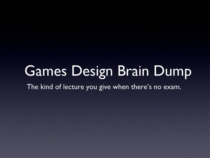Games Design Brain Dump <ul><li>The kind of lecture you give when there's no exam.  </li></ul>