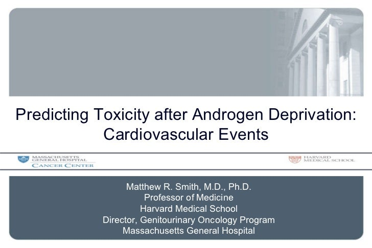Predicting Toxicity after Androgen Deprivation: Cardiovascular Events Matthew R. Smith, M.D., Ph.D. Professor of Medicine ...