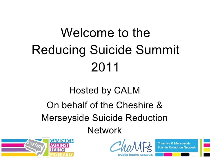 Welcome to the Reducing Suicide Summit 2011 Hosted by CALM On behalf of the Cheshire & Merseyside Suicide Reduction Network