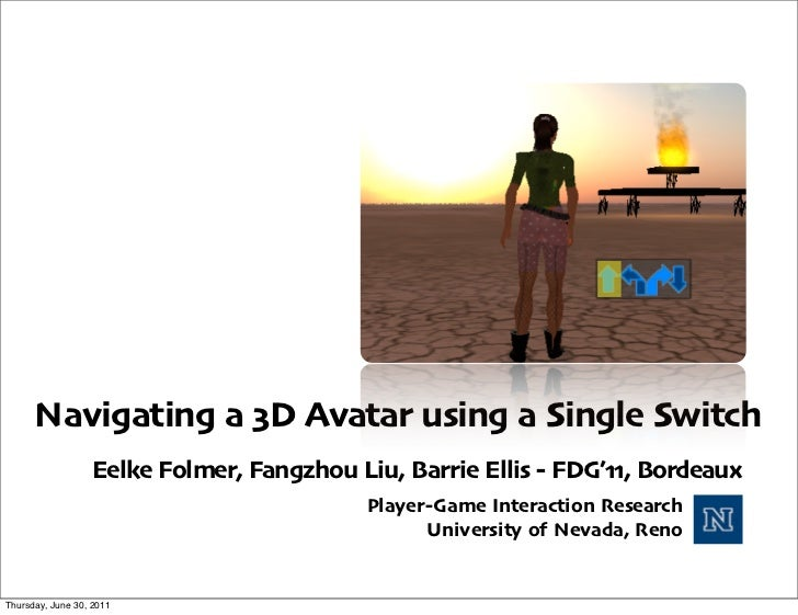 Navigating a 3D Avatar using a Single Switch                  Eelke Folmer, Fangzhou Liu, Barrie Ellis - FDG'11, Bordeaux ...