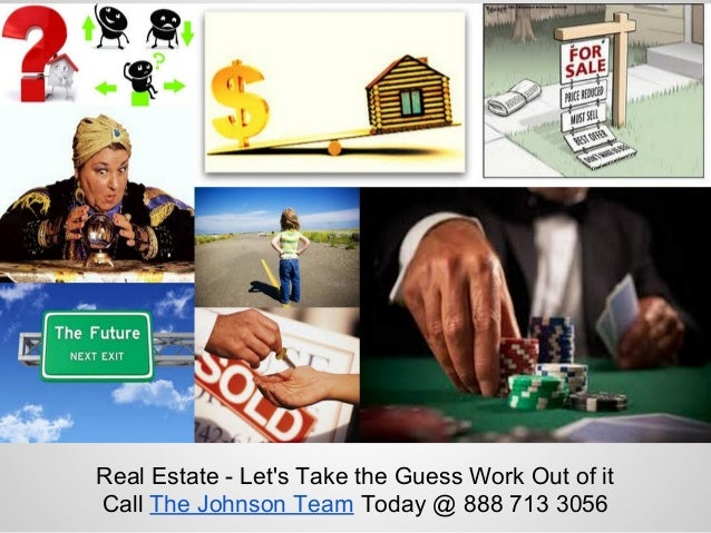 Real Estate - Lets Take the Guess Work Out of itCall The Johnson Team Today @ 888 713 3056