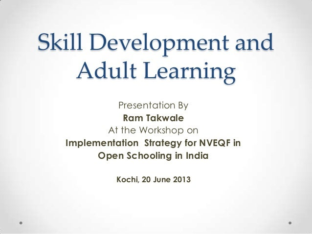 Skill Development and Adult Learning Presentation By Ram Takwale At the Workshop on Implementation Strategy for NVEQF in O...