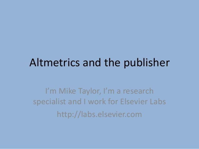 Altmetrics and the publisher   I'm Mike Taylor, I'm a researchspecialist and I work for Elsevier Labs       http://labs.el...