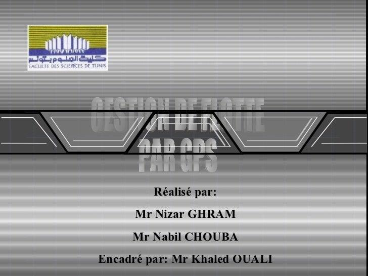 GESTION DE FLOTTE  PAR GPS  Réalisé par: Mr Nizar GHRAM Mr Nabil CHOUBA Encadré par: Mr Khaled OUALI