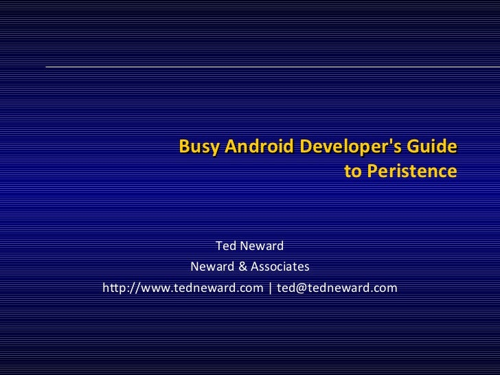 Busy Android Developer's Guide to Peristence Ted Neward Neward & Associates http://www.tedneward.com | ted@tedneward.com