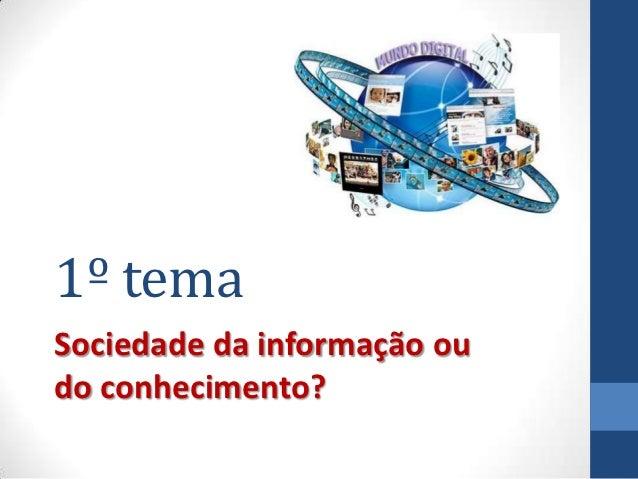 1º temaSociedade da informação oudo conhecimento?