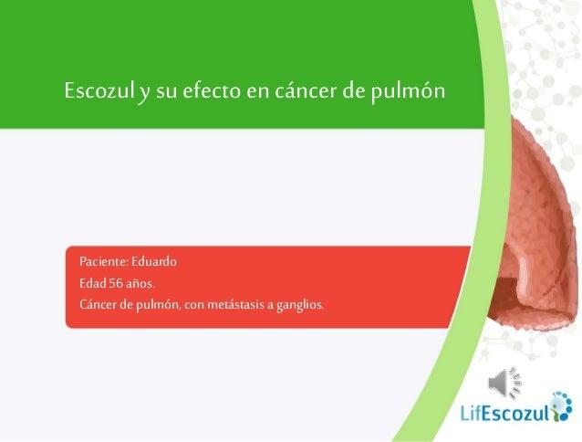 Paciente: Eduardo Edad 56 años. Cáncerdepulmón,con metástasis a ganglios. Escozul y su efecto en cáncerde pulmón