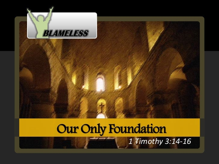 Our Only Foundation            1 Timothy 3:14-16