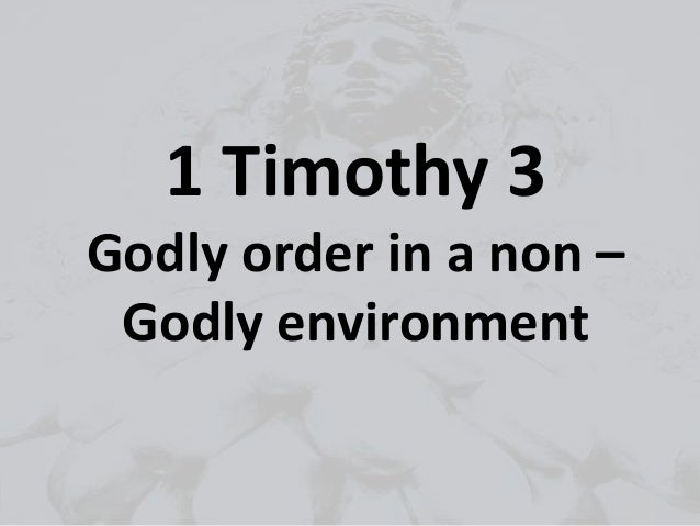 1 Timothy 3 Godly order in a non – Godly environment
