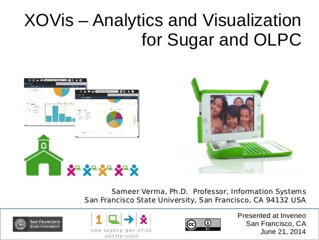 XOVis – Analytics and Visualization for Sugar and OLPC Presented at Inveneo San Francisco, CA June 21, 2014 Sameer Verma, ...