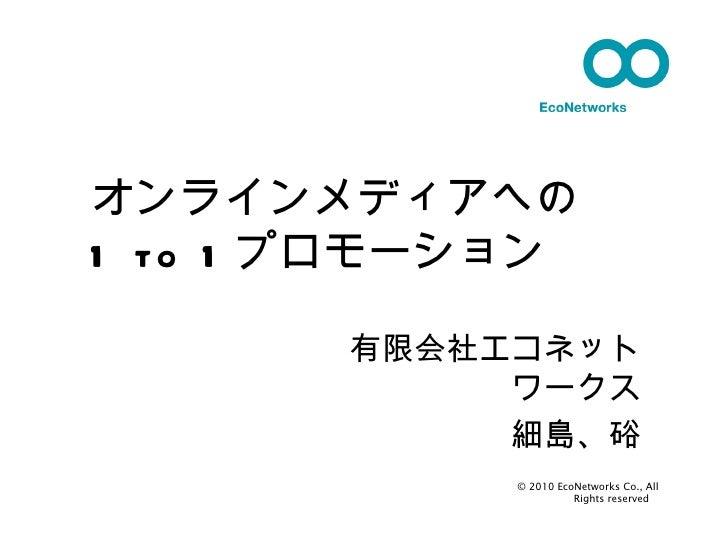 有限会社エコネットワークス 細島、硲 © 2010 EcoNetworks Co., All Rights reserved  オンラインメディアへの 1 to 1 プロモーション