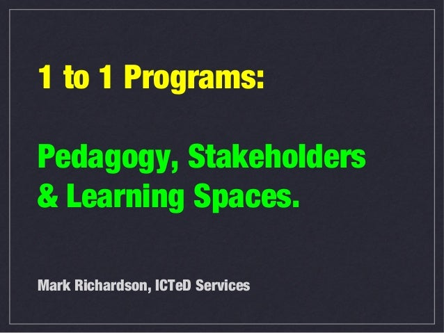 1 to 1 Programs:Pedagogy, Stakeholders& Learning Spaces.Mark Richardson, ICTeD Services