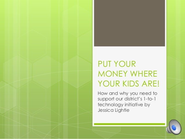PUT YOUR MONEY WHERE YOUR KIDS ARE! How and why you need to support our district's 1-to-1 technology initiative by Jessica...