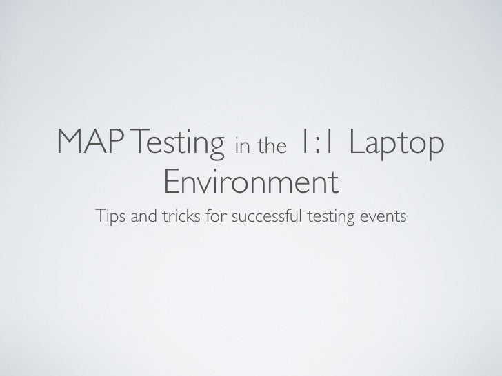 MAP Testing in the 1:1 Laptop      Environment  Tips and tricks for successful testing events