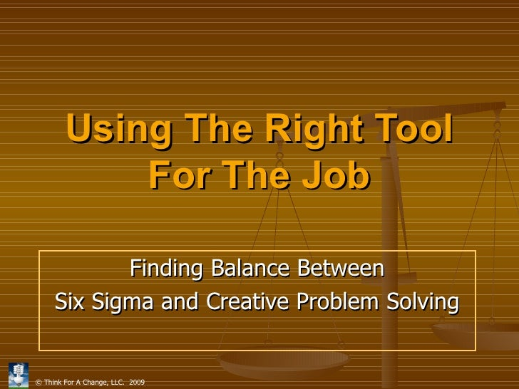 Using The Right Tool For The Job Finding Balance Between Six Sigma and Creative Problem Solving
