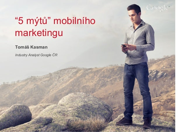 "Google Confidential and ProprietaryGoogle Confidential and Proprietary ""5 mýtů"" mobilního marketingu Tomáš Kasman Industry..."