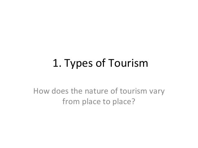 1. Types of Tourism How does the nature of tourism vary from place to place?