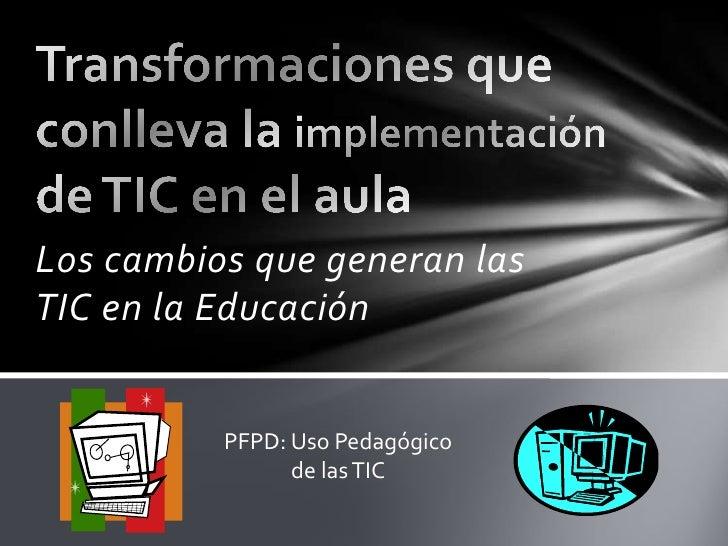 Los cambios que generan lasTIC en la Educación          PFPD: Uso Pedagógico                de las TIC