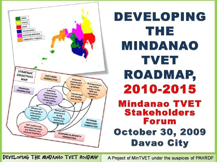 DEVELOPING THE MINDANAO TVET ROADMAP, 2010-2015<br />Mindanao TVET Stakeholders Forum<br />October 30, 2009<br />Davao Cit...