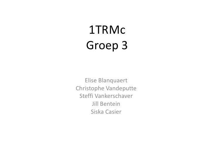 1TRMc    Groep 3     Elise Blanquaert Christophe Vandeputte  Steffi Vankerschaver       Jill Bentein       Siska Casier