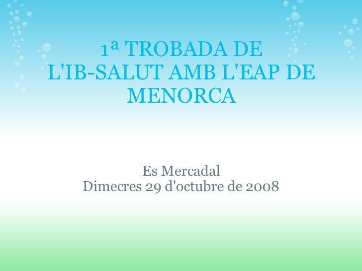 1ª TROBADA DE L'IB-SALUT AMB L'EAPDE MENORCA Es Mercadal Dimecres 29 d'octubre de 2008
