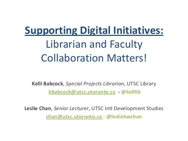 Supporting Digital Initiatives:Librarian and FacultyCollaboration Matters!Kelli Babcock, Special Projects Librarian, UTSC ...