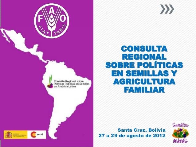 CONSULTA     REGIONAL  SOBRE POLÍTICAS   EN SEMILLAS Y   AGRICULTURA     FAMILIAR       Santa Cruz, Bolivia27 a 29 de agos...