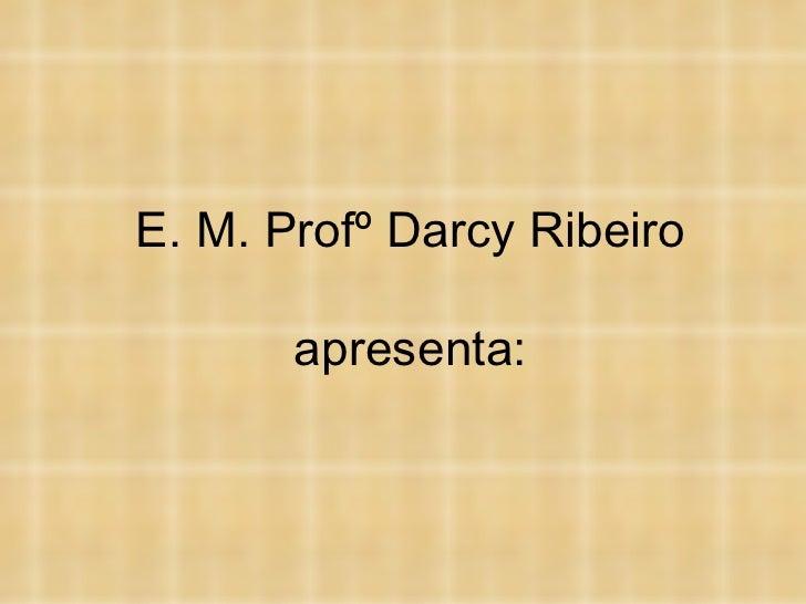 E. M. Profº Darcy Ribeiro apresenta: