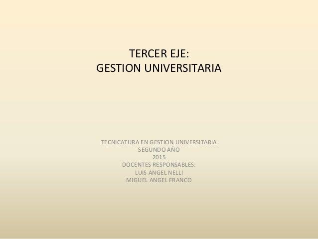 TERCER EJE: GESTION UNIVERSITARIA TECNICATURA EN GESTION UNIVERSITARIA SEGUNDO AÑO 2015 DOCENTES RESPONSABLES: LUIS ANGEL ...