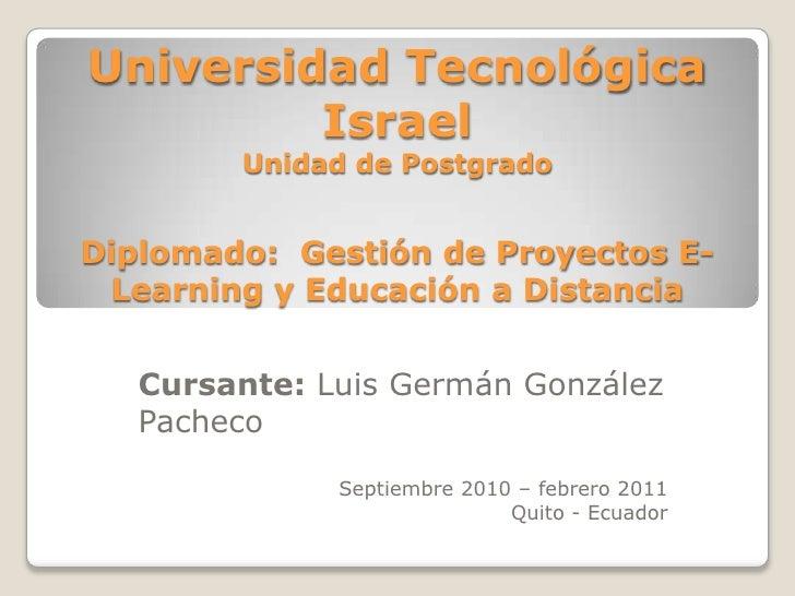 Universidad Tecnológica IsraelUnidad de PostgradoDiplomado:  Gestión de Proyectos E-Learning y Educación a Distancia<br />...