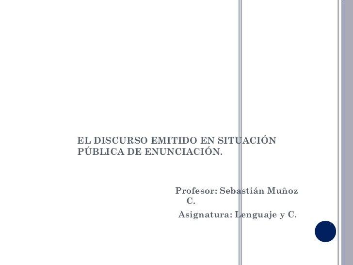 EL DISCURSO EMITIDO EN SITUACIÓNPÚBLICA DE ENUNCIACIÓN.               Profesor: Sebastián Muñoz                 C.        ...