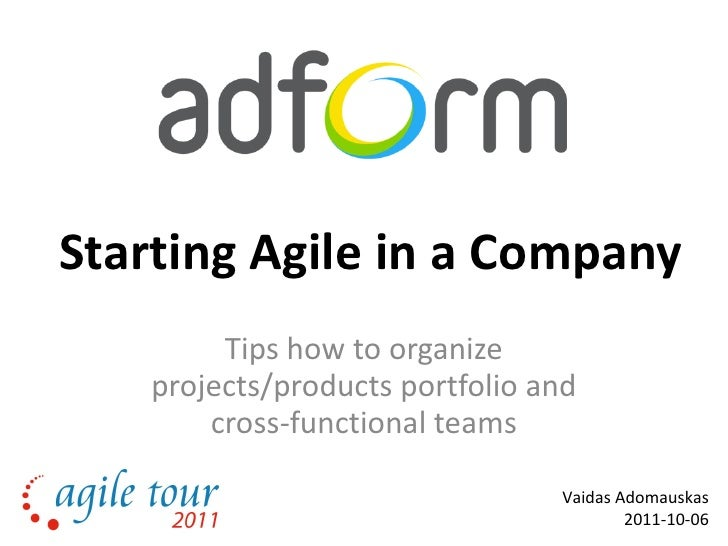 Starting Agile in a Company Tips how to organize projects/products portfolio and cross-functional teams Vaidas Adomauskas ...