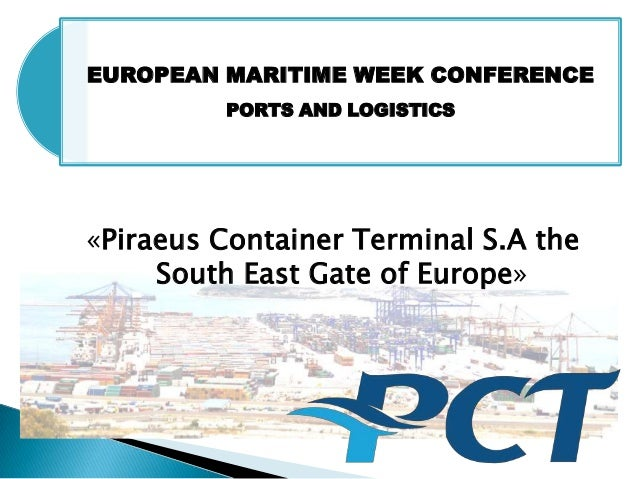 EUROPEAN MARITIME WEEK CONFERENCEPORTS AND LOGISTICS«Piraeus Container Terminal S.A theSouth East Gate of Europe»