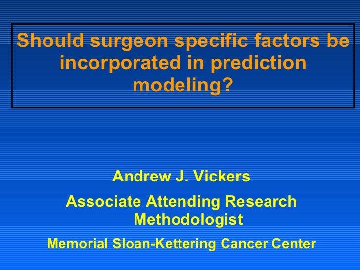 Should surgeon specific factors be incorporated in prediction modeling? <ul><li>Andrew J. Vickers </li></ul><ul><li>Associ...