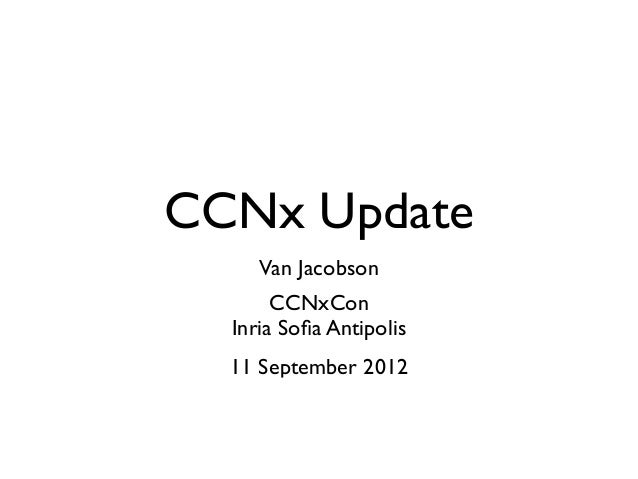 CCNx Update     Van Jacobson       CCNxCon  Inria Sofia Antipolis  11 September 2012