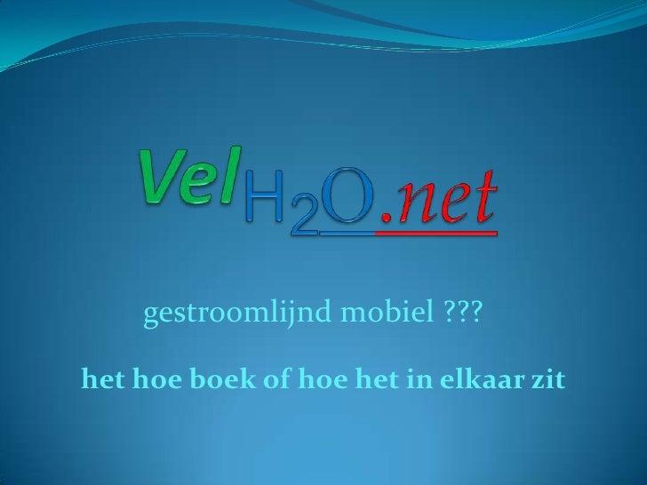 VelH2O.net<br />gestroomlijnd mobiel ???<br />het hoe boek of hoe het in elkaar zit<br />