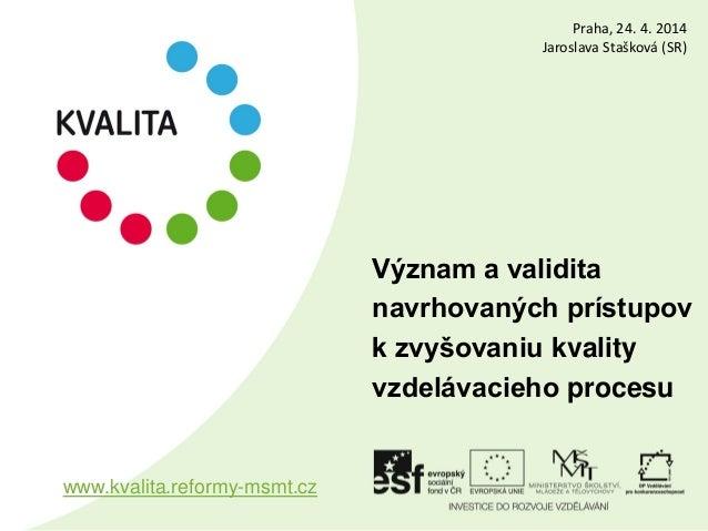 Význam a validita navrhovaných prístupov k zvyšovaniu kvality vzdelávacieho procesu www.kvalita.reformy-msmt.cz Praha, 24....