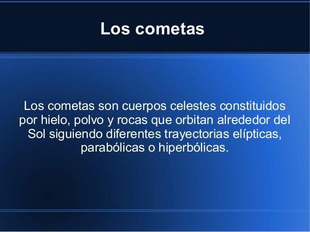 Los cometas Los cometas son cuerpos celestes constituidos por hielo, polvo y rocas que orbitan alrededor del Sol siguiendo...