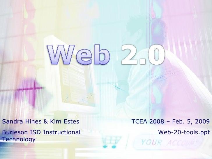 Sandra Hines & Kim Estes Burleson ISD Instructional Technology TCEA 2008 – Feb. 5, 2009 Web-20-tools.ppt