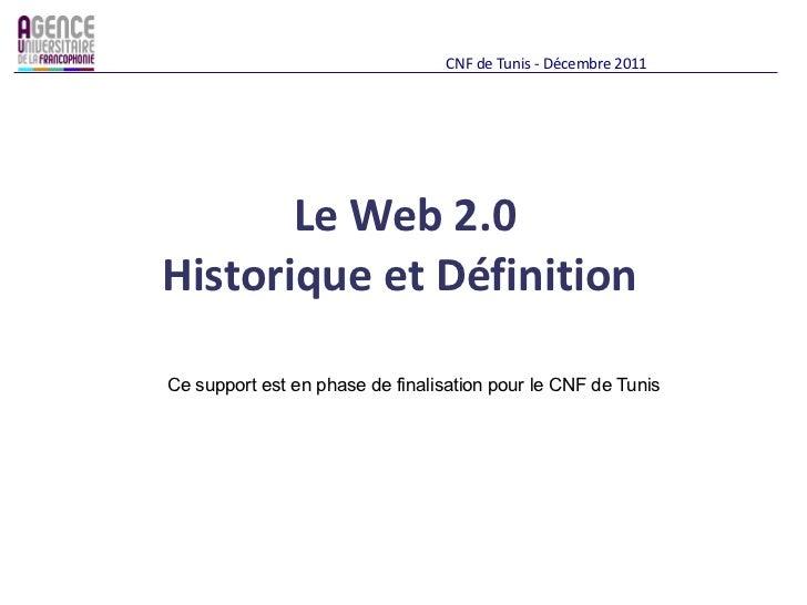 <ul>Le Web 2.0  <li>Historique et Définition  </li></ul><ul>CNF de Tunis - Décembre 2011 </ul><ul>Ce support est en phase ...