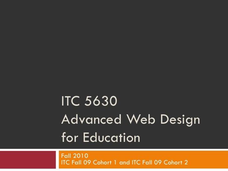 ITC 5630 Advanced Web Design for Education Fall 2010 ITC Fall 09 Cohort 1 and ITC Fall 09 Cohort 2