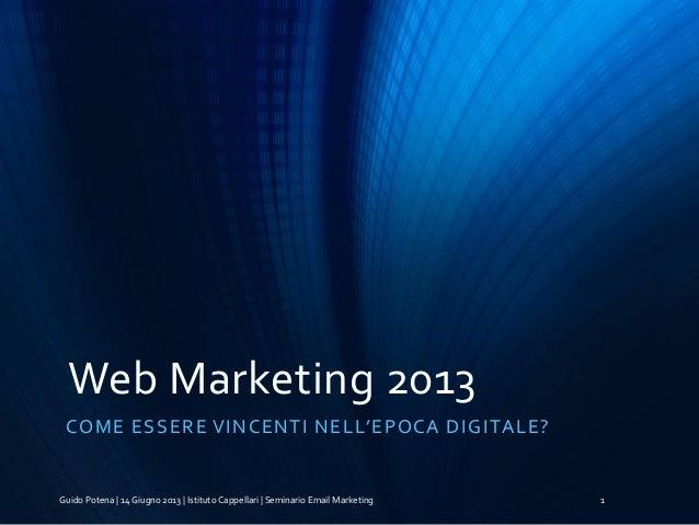 Web Marketing 2013 COME ESSERE VINCENTI NELL'EPOCA DIGITALE? Guido Potena | 14 Giugno 2013 | Istituto Cappellari | Seminar...