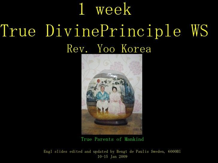 1 week  True DivinePrinciple WS  Rev. Yoo Korea True Parents of Mankind Engl slides edited and updated by Bengt de Paulis ...