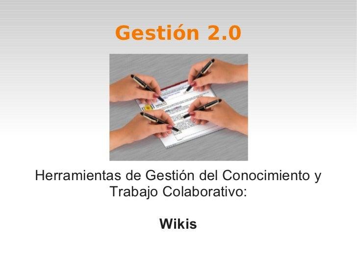 Gestión 2.0Herramientas de Gestión del Conocimiento y          Trabajo Colaborativo:                  Wikis
