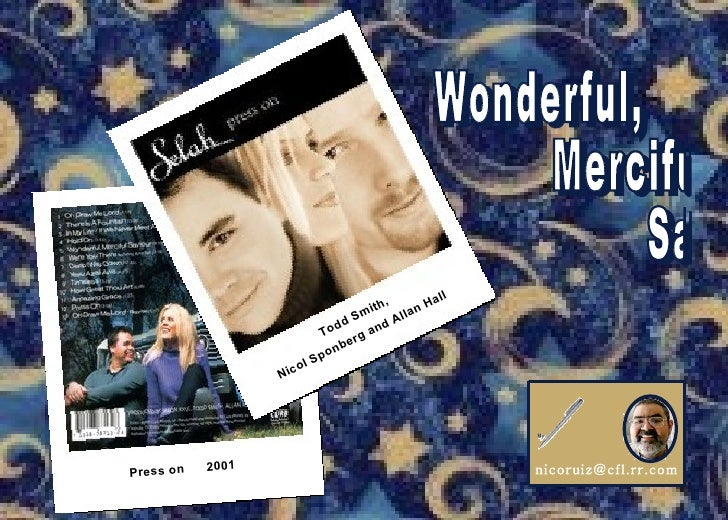 [email_address] Wonderful, Merciful  Savior Song Let It Play Enjoy!   Press on  2001 Todd Smith, Nicol Sponberg and Allan ...