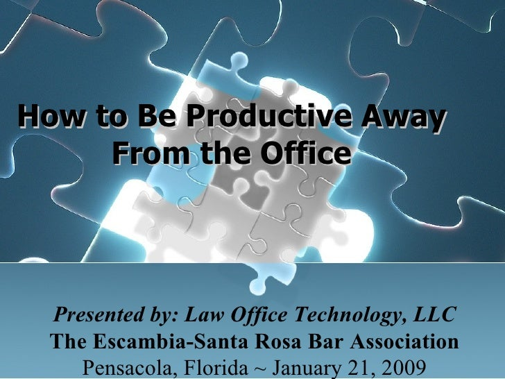 How to Be Productive Away From the Office Presented by: Law Office Technology, LLC The Escambia-Santa Rosa Bar Associa...