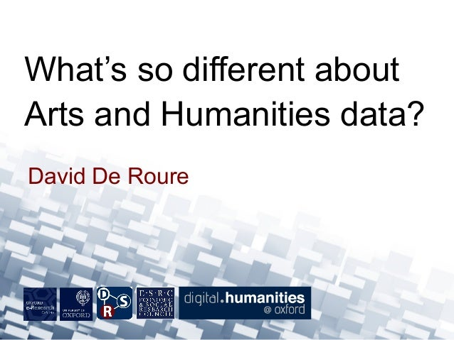 David De Roure What's so different about Arts and Humanities data?