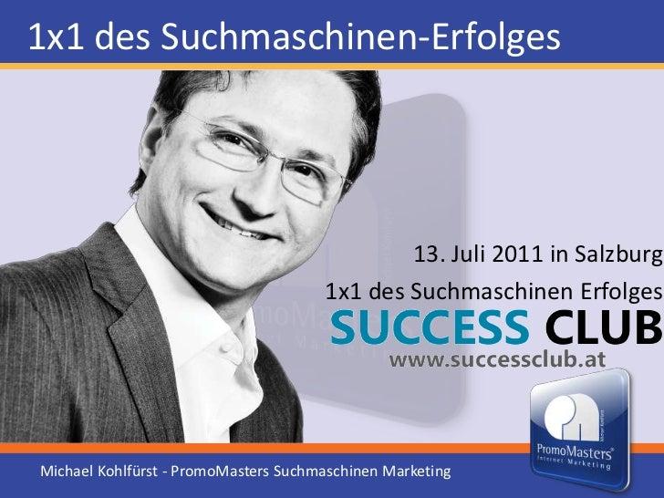 1x1 des Suchmaschinen-Erfolges<br />13. Juli 2011 in Salzburg<br />1x1 des Suchmaschinen Erfolges<br />Michael Kohlfürst -...