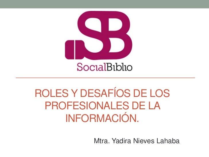 ROLES Y DESAFÍOS DE LOS PROFESIONALES DE LA    INFORMACIÓN.          Mtra. Yadira Nieves Lahaba