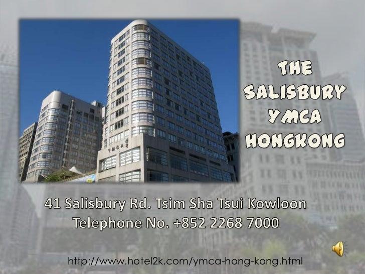TheSalisbury YMCA Hongkong<br />41 Salisbury Rd. TsimShaTsuiKowloon<br />Telephone No. +852 2268 7000<br />http://www.hote...
